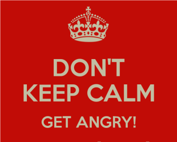 don't keep calm, get angry